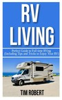 RV Living - Perfect Guide to Full Time RVing (Including Tips and Tricks to Enjoy your RV)