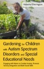 Gardening for Children with Autism Spectrum Disorders and Special Educational Needs - Engaging with Nature to Combat Anxiety, Promote Sensory Integration and Build Social Skills