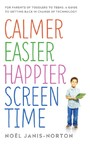 Calmer Easier Happier Screen Time - For parents of toddlers to teens: A guide to getting back in charge of technology