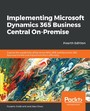 Implementing Microsoft Dynamics 365 Business Central On-Premise - Explore the capabilities of Dynamics NAV 2018 and Dynamics 365 Business Central and implement them efficiently, 4th Edition