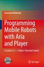 Programming Mobile Robots with Aria and Player - A Guide to C++ Object-Oriented Control