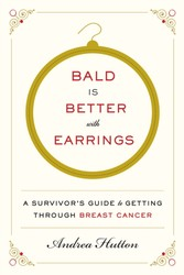 Bald Is Better with Earrings - A Survivor's Guide to Getting Through Breast Cancer