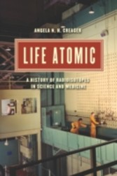 Life Atomic - A History of Radioisotopes in Science and Medicine