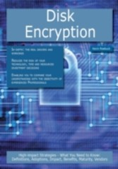 Disk Encryption: High-impact Strategies - What You Need to Know: Definitions, Adoptions, Impact, Benefits, Maturity, Vendors
