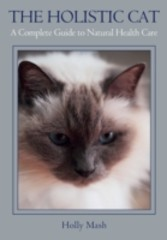 Holistic Cat - A Complete Guide to Natural Health Care